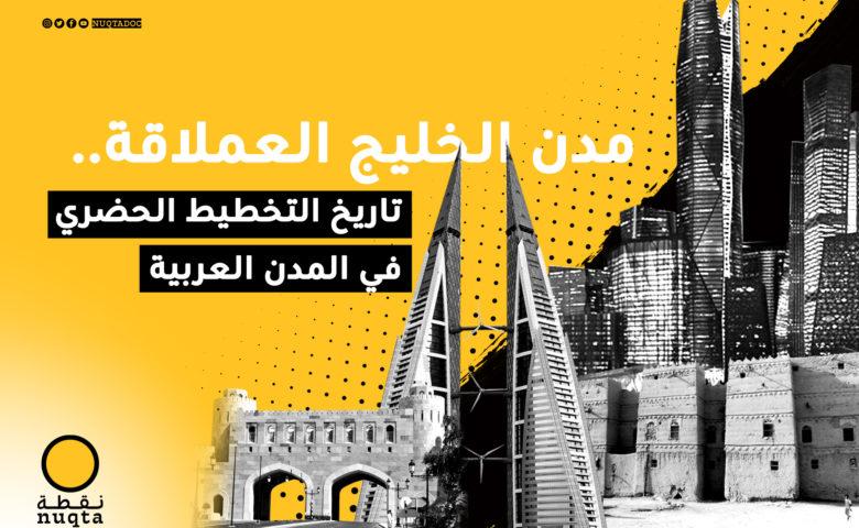 مدن الخليج العملاقة.. تاريخ التخطيط الحضري في المدن العربية